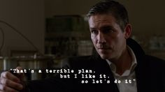 """That's a terrible plan, but I like it, so let's do it."" ~ John Reese, Person of Interest"