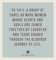 Ya-Ya's: A group of three or more women whose hearts and souls are joined together by laughter and tears shared through the glorious journey of life.