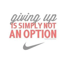 giving up is not an option. Ever. No matter what people tell you.