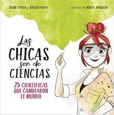 Título: Las chicas son de ciencias. 25 científicas que cambiaron en mundo Autoras y autor: Irene Cívico, Sergio Parra y Núria Aparicio (ilustradora) Editorial: Montena (Cajón desastre, a partir de 12 años) Páginas: 120 Fecha de