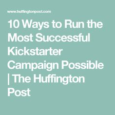 10 Ways to Run the Most Successful Kickstarter Campaign Possible | The Huffington Post