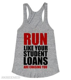 RUN LIKE YOUR STUDENT LOANS ARE CHASING YOU  Printed on Skreened Racerback