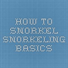 How to Snorkel - Snorkeling Basics