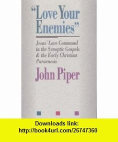 Love Your Enemies Jesus Love Command in the Synoptic Gospels and in the Early Christian Paraenesis  A History of the Tradition and Interpretatio (9780801071171) John Piper , ISBN-10: 0801071178  , ISBN-13: 978-0801071171 ,  , tutorials , pdf , ebook , torrent , downloads , rapidshare , filesonic , hotfile , megaupload , fileserve