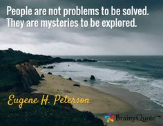 People are not problems to be solved. They are mysteries to be explored. / Eugene H. Peterson