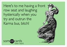Here's to me having a front row seat and laughing hysterically when you try and outrun the Karma bus, bitch!