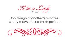 Don't laugh at another's mistakes. A lady knows that no one is perfect.