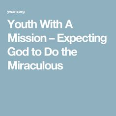 Youth With A Mission   –  Expecting God to Do the Miraculous