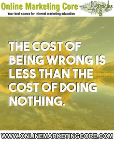 The Cost Of Being Wrong Is Less Than The Cost Of Doing Nothing.... URL: http://blog.onlinemarketingcore.com/ Tags: #internetmarketing