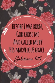 "Galations 1:15 ""Before I ws born, God chose me and called me by His Marvelous Grace."""
