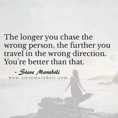 The longer you chase the wrong person, the further you travel in the wrong direction. You're better than that. - Steve Maraboli