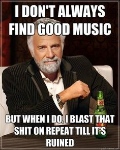 The Most Interesting Man in the World Meme - I don't always find good music. But when I do, I blast that shit on repeat till it's ruined.