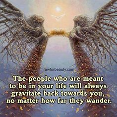 The people who are meant to be in your Life will always gravitate back towards yoy, no matter how far they wander.