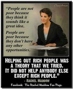 "Rachel Maddow firmly says, ""People are not poor because they think it's a good idea. People are poor because they don't have any other opportunities. Helping out rich people was a theory we tried. Rachel Maddow, Help The Poor, Time To Move On, All That Matters, Political Views, Political Satire, Political Junkie, Rich People, It Goes On"