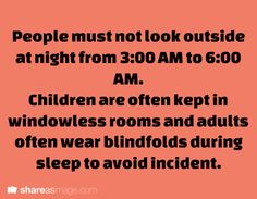 Prompt -- People must not look outside at night from 3:00 AM to 6:00 AM. Children are often kept in  windowless rooms and adults often wear blindfolds during sleep to avoid incident.
