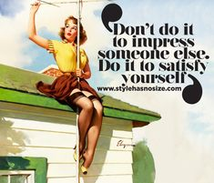 Don't do it to impress someone else. Do it to satisfy yourself!