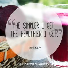 Simple. Kris Carr, www.hungryforchange.tv