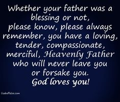 """God is with those whose father's were absent, abusive, or dismissive. Whether your father was a blessing or not, please know, please always remember, you have a loving, tender, compassionate, merciful, Heavenly Father.  And your Heavenly Father will never leave you or forsake you. God loves you!  """"A Father of the fatherless and protector of widows is God in his holy habitation."""" ~ Psalm 68:5 (ESV)  http://lisabuffaloe.com/fathers-day/"""