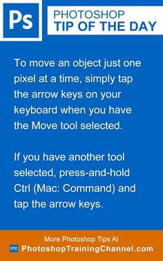 To move an object just one pixel at a time, simply tap the arrow keys on your keyboard when you have the Move tool selected.If you have another tool selected, press-and-hold Ctrl (Mac: Command) and tap the arrow keys.