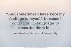 And sometimes I have kept my feelings to myself, because I could find no language to describe them in - Jane Austen, Sense and Sensibility.