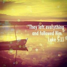 """""""And when they had brought their ships to land, they forsook all, and followed him."""" Luke 5:11 KJV"""