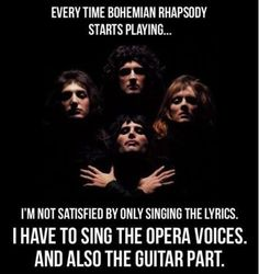 Every time Bohemian Rhapsody starts playing, I have to sing the opera voices