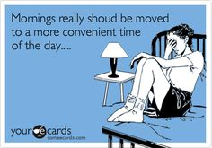 Mornings really shoud be moved to a more convenient time of the day.....
