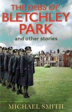 The Debs of Bletchley Park and Other Stories by Michael Smith - Through interviews with the women themselves and unique access to the Bletchley Park archives, Smith reveals how they came to be there, the lives they gave up to do 'their bit' for the war effort, and the part they played in the vital work of 'Station X'.