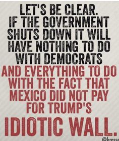 It's time to Stop the Madness Of trump & Republicans that actually believe and shouted banter about Mexico paying for the wall.  Then blame Democrats when we stand up and say our taxes are not funding some stupid wall!!!  This is not the 15th century!!