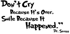 """""""Don't cry because it's over, smile because it happened.""""  -Dr Seuss ♥"""