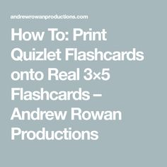 How To: Print Quizlet Flashcards onto Real 3×5 Flashcards – Andrew Rowan Productions