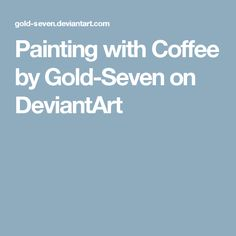 Painting with Coffee by Gold-Seven on DeviantArt