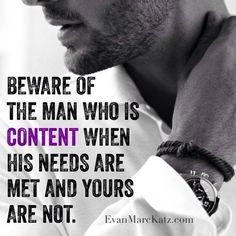 Beware of the man who is content when his needs are met and yours are not.