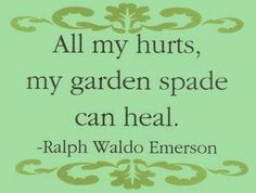 All my hurts, my garden spade can heal. (Ralph Waddo Emmersin quote Digging in the dirt - garden therapy). Garden / stress quote