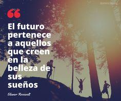 'El futuro pertenece a aquellos que creen en la belleza de sus sueños' Eleanor Roosevelt