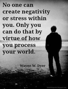 No one can create negativity or stress within you.