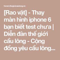 [Rao vặt] - Thay màn hình iphone 6 bạn biết test chưa | Diễn đàn thế giới cầu lông - Cộng đồng yêu cầu lông tại Việt Nam