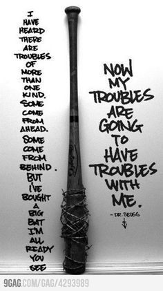 I have heard there are troubles of more than one kind. Some come from ahead, some come from behind. But I've brought a big bat, I'm all ready you see. Now my troubles are going to have troubles with me. --Dr. Seuss