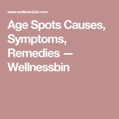 Age Spots Causes, Symptoms, Remedies — Wellnessbin