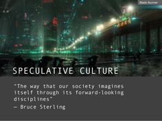 """SPECULATIVE CULTURE """"The way that our society imagines itself through its forward-looking disciplines"""" — Bruce Sterling Bl..."""
