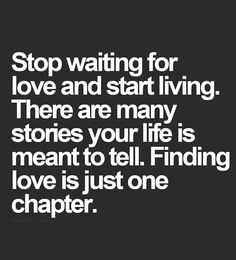 Stop waiting for love and start living. There are many stories your life is meant to tell. Finding love is just one chapter.