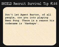 S.H.I.E.L.D. Recruit Survival Tip #:146Don't let Agent Barton, of all people, con you into playing Beer Pong. There is a reason his codename is 'Hawkeye'.  [Submitted by wanderseeing]