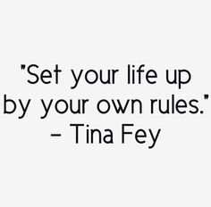 "Positive Quotes - Life Wisdoms - ""Set Your life up by Your Own Rules"". Great Quotes, Quotes To Live By, Me Quotes, Inspirational Quotes, The Words, Cool Words, Tina Fey Quotes, Feminist Quotes, Celebration Quotes"
