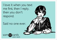 I love it when you text me first, then I reply, then you don't respond. Said no one ever.
