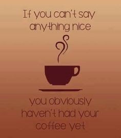 If you can't say anything nice you haven't had your coffee yet!
