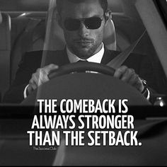 THE COME BACK IS ALWAYS STRONGER THAN THE SETBACK... Right the Hell on, Exactamondo and Dam Right!! Gerard the Gman from NJ...