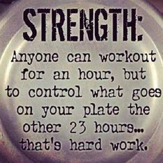 Anyone can workout for an hour, but to control what goes on your plate the other 23 hours... that's hard work.