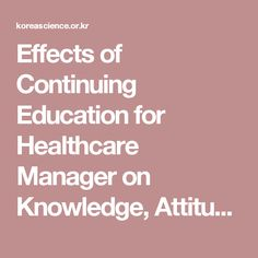 Effects of Continuing Education for Healthcare Manager on Knowledge, Attitude, and Skills | Korea Science