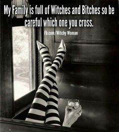 My family is full of witches and bitches so be careful which one you cross