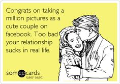 Congrats on taking a million pictures as a cute couple on facebook. Too bad your relationship sucks in real life.